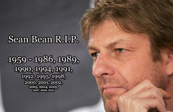 Never forget Sean Bean is actually alive IRL.