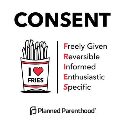 """Image description: a graphic from Planned Parenthood. At the top, the graphic says, """"Consent"""" in all capital letters. Below that, there is an image of a container of French fries on the left and a set of words on the right. The words on the right say, """"Freely Given, Reversible, Informed, Enthusiastic, Specific."""" The first letters of each of these phrases are highlighted in red to indicate that they spell out the word """"FRIES."""" End ID"""