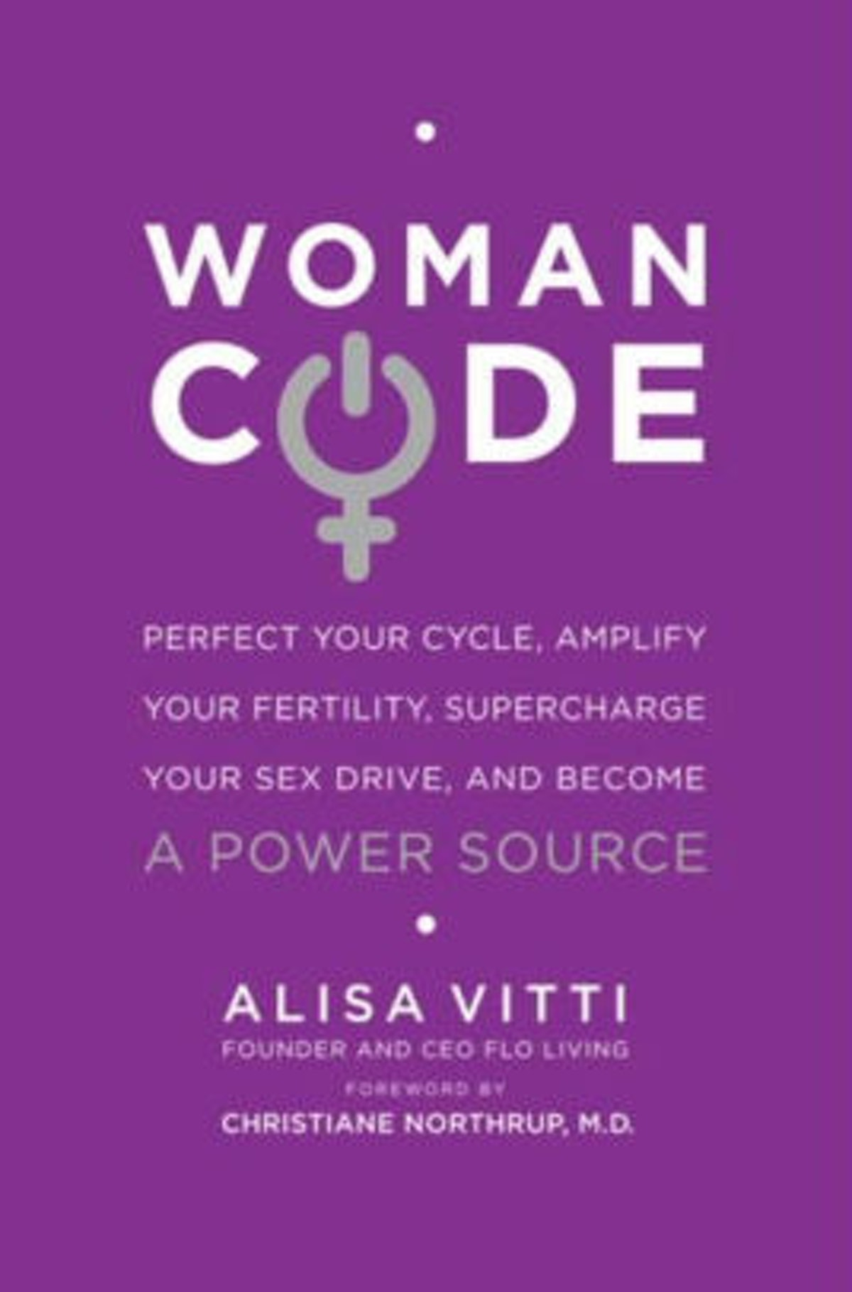 WomanCode: Perfect Your Cycle, Amplify Your Fertility, Supercharge Your Sex Drive, and Become a Powe...
