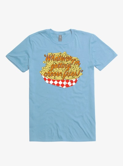 Whatever I'm Getting Cheese Fries T-Shirt