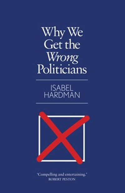 'Why We Get the Wrong Politicians' by Isabel Hardman