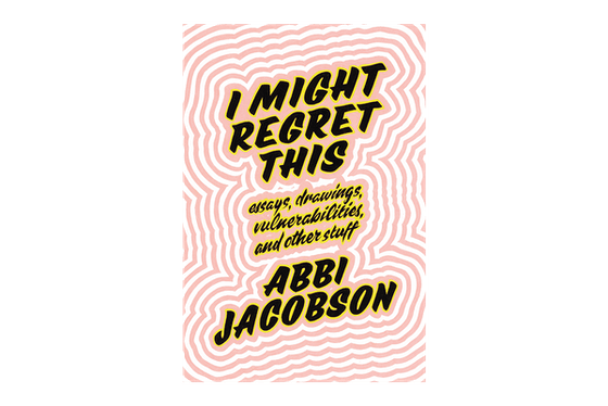 'I Might Regret This: Essays, Drawings, Vulnerabilities, and Other Stuff' by Abbi Jacobson