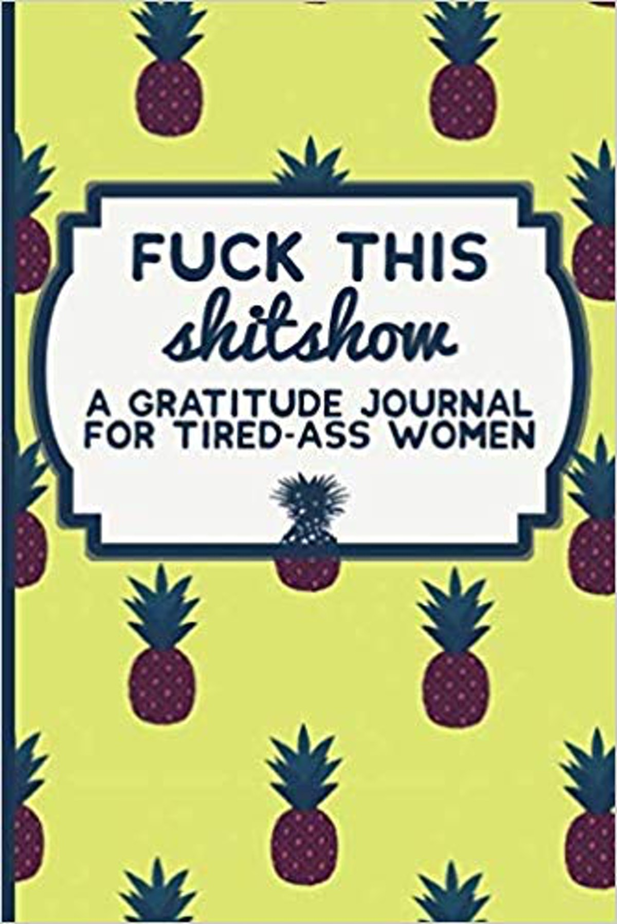 Fuck This Shitshow: A Gratitude Journal For Tired-Ass Women
