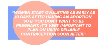 Can I Have Sex After I've Had An Abortion? Women start ovulating as early as 10 days after having an abortion, so if you don't want to be pregnant, it's very important to plan on using reliable contraception soon after.
