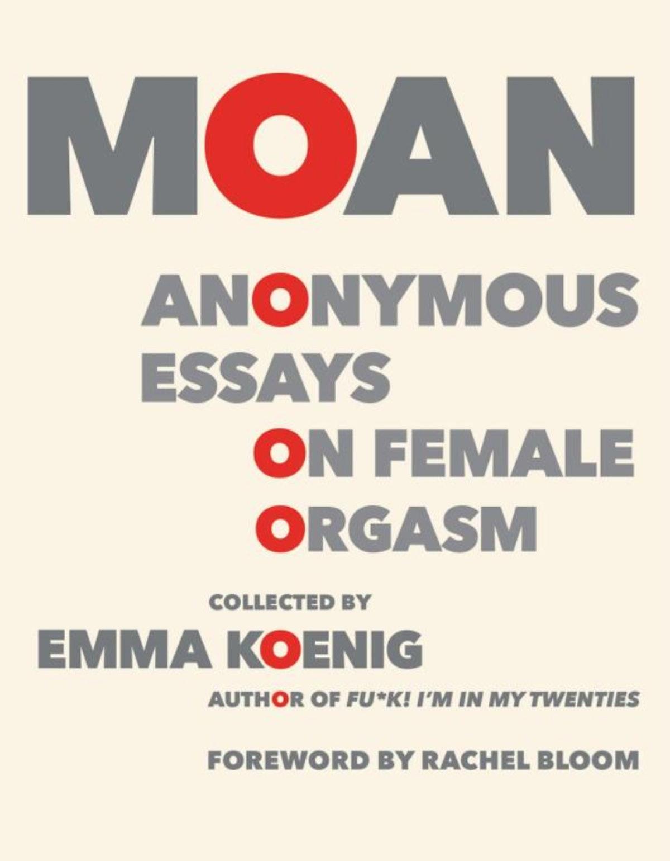 Moan: Anonymous Essays On Female Orgasms by Emma Koenig