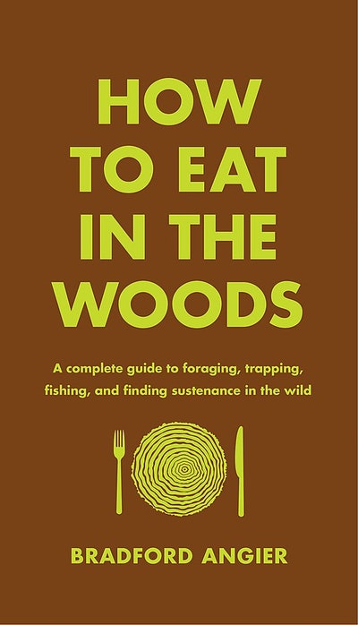 How to Eat in the Woods: A Complete Guide to Foraging, Trapping, Fishing, and Finding Sustenance