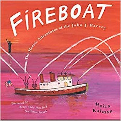 Fireboat: The Heroic Adventures Of The John J. Harvey, by Maira Kalman
