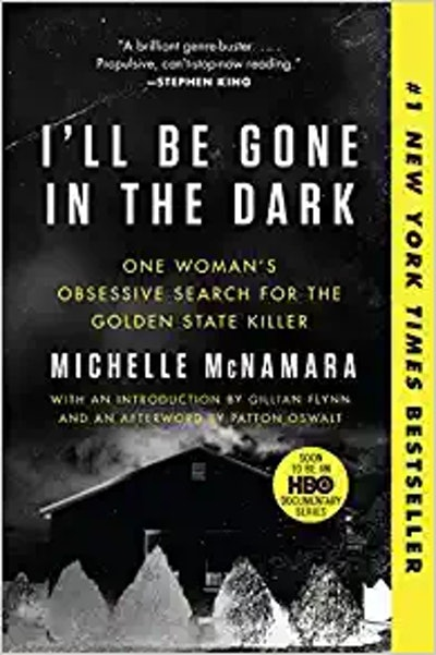 I'll Be Gone In The Dark: One Woman's Obsessive Quest for the Golden State Killer, by Michelle McNamara