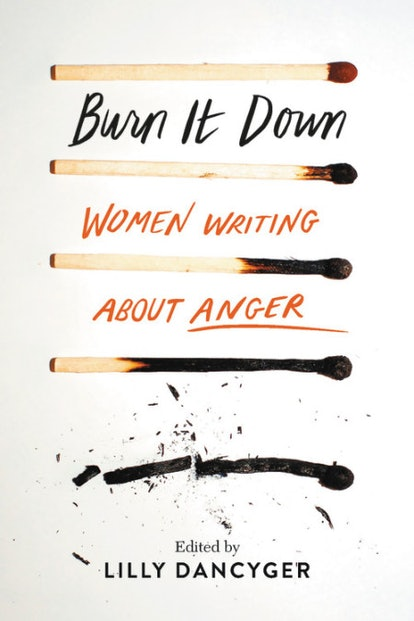 """""""I want readers to realize that it's fine and normal and healthy and good to get angry,"""" Lilly Dancyger, the editor of 'Burn It Down,' tells Bustle."""