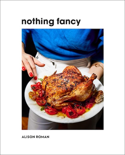 Nothing Fancy: Unfussy Food for Having People Over - by Alison Roman
