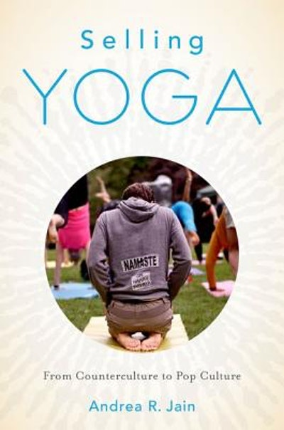 Selling Yoga: From Counterculture to Pop Culture, by Andrea Jain