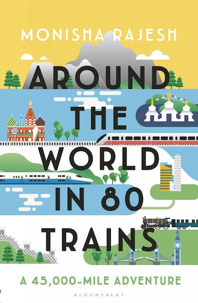 'Around The World In 80 Trains: A 45,000-Mile Adventure' by Monisha Rajesh