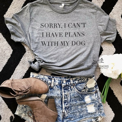 Sorry I Can't I Have Plans With My Dog, Cute Dog Shirts For Women