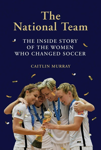 'The National Team: The Inside Story Of The Women Who Changed Soccer' by Caitlin Murray