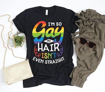 I'm So Gay My Hair Isn't Even Straight Shirt