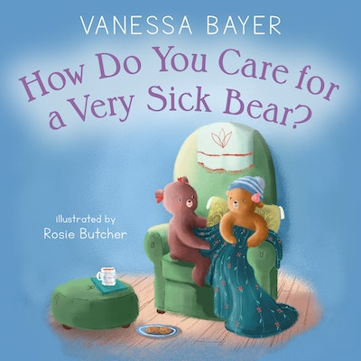'How Do You Care For A Very Sick Bear' by Vanessa Bayer, illustrated by Rosie Butcher