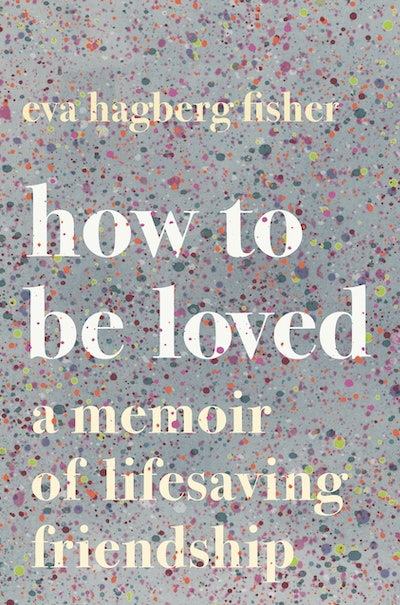 'How To Be Loved: A Memoir Of Lifesaving Friendship' by Eva Hagberg Fisher