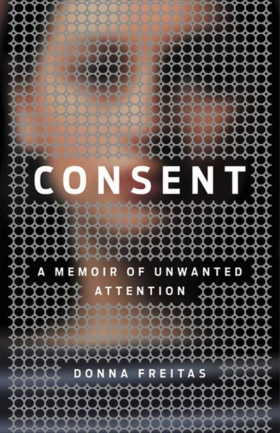 'Consent: A Memoir Of Unwanted Attention' by Donna Freitas
