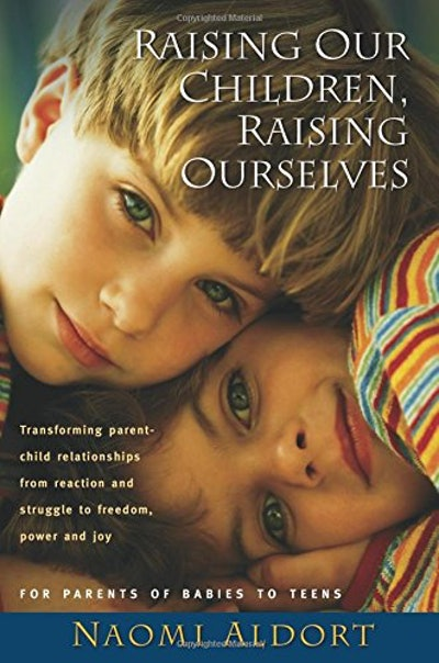 """Raising Our Children, Raising Ourselves"" by Naomi Aldort"
