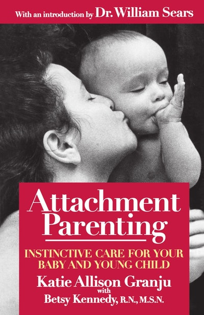 """""""Attachment Parenting: Instinctive Care for Your Baby and Young Child"""" Katie Allison Granju, with Betsy Kennedy"""