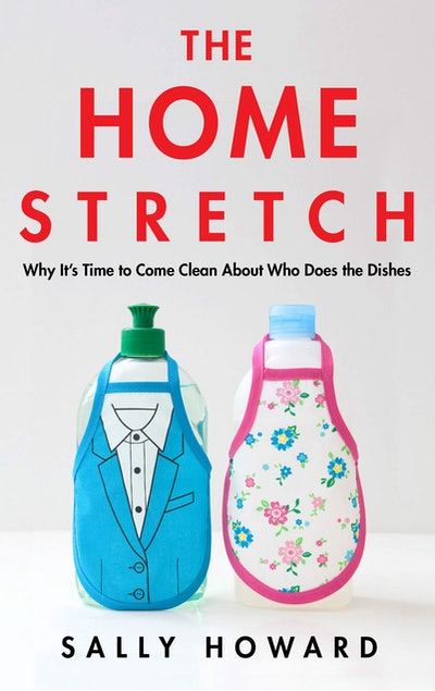 The Home Stretch: Why It's Time to Come Clean About Who Does the Dishes by Sally Howard