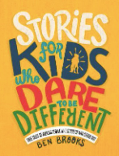Stories for Kids Who Dare to Be Different True Tales of Amazing People Who Stood Up and Stood Out by Ben Brooks