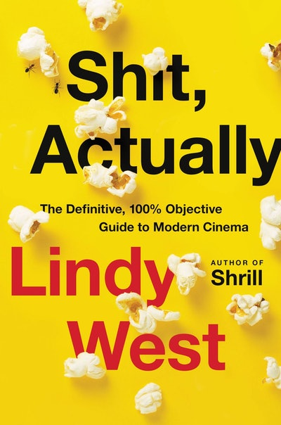 'Sh*t, Actually: The Definitive, 100% Objective Guide to Modern Cinema' by Lindy West