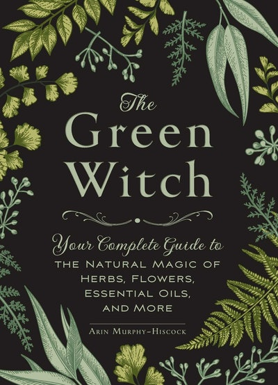 'The Green Witch: Your Complete Guide to the Natural Magic of Herbs, Flowers, Essential Oils, and More' by Arin Murphy-Hiscock