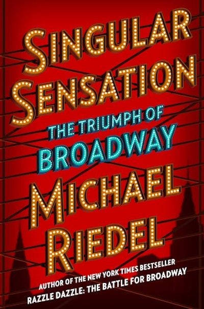 'Singular Sensation: The Triumph of Broadway' by Michael Riedel
