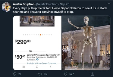 """Every day I pull up the 12 foot Home Depot Skeleton to see if its in stock near me and I have to convince myself to stop."""