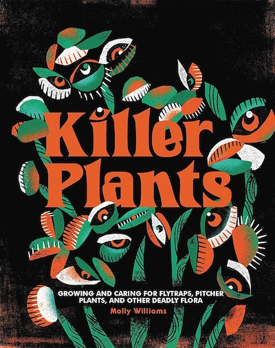 'Killer Plants: Growing and Caring for Flytraps, Pitcher Plants, and Other Deadly Flora' by Molly Williams