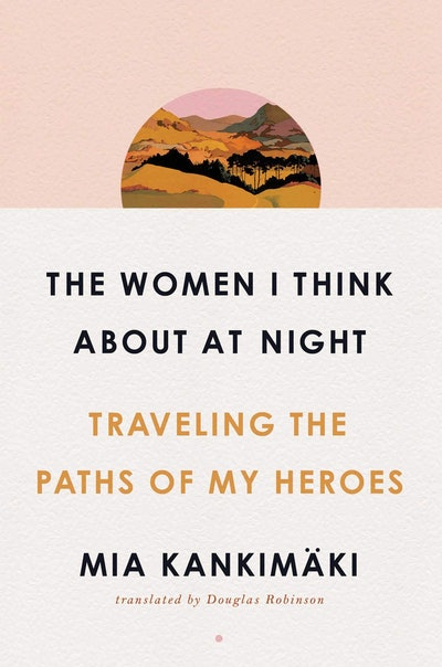 'The Women I Think About at Night: Traveling the Paths of My Heroes' by Mia Kankimäki