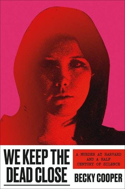 'We Keep the Dead Close: A Murder at Harvard and a Half Century of Silence' by Becky Cooper