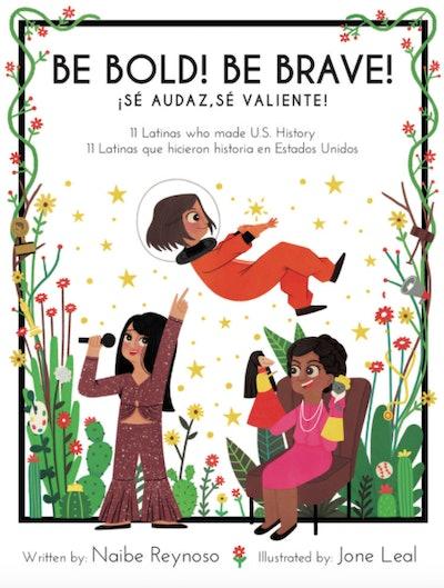Be Bold! Be Brave! 11 Latinas Who Made U.S. History, Sé Audaz! Sé Valiente!: 11 Latinas que hicieron historia en los Estados Unidos by Naibe Reynoso