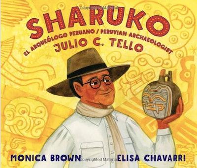 Sharuko: El Arqueólogo Peruano Julio C. Tello / Peruvian Archaeologist Julio C. Tello by Monica Brown