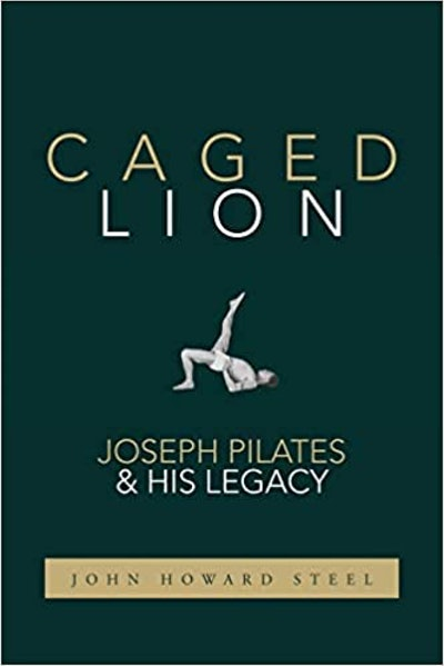 'Caged Lion: Joseph Pilates & His Legacy' by John Howard Steel