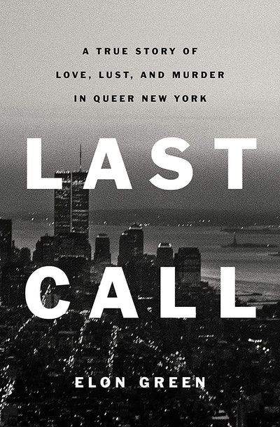 'Last Call: A True Story of Love, Lust, and Murder in Queer New York' by Elon Green