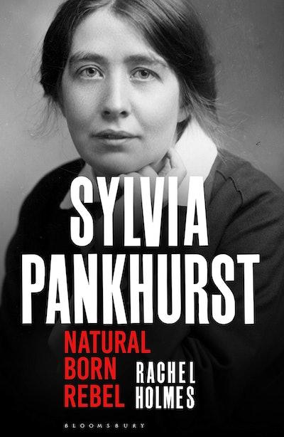'Sylvia Pankhurst: Natural Born Rebel' by Rachel Holmes