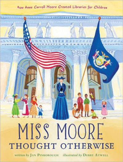 'Miss Moore Thought Otherwise: How Anne Carroll Moore Created Libraries for Children' by Jan Pinborough & Debby Atwell