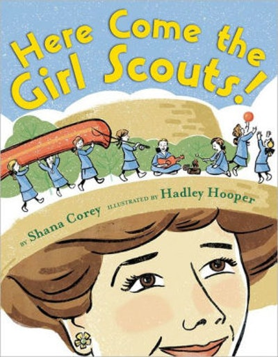 'Here Come the Girl Scouts!: The Amazing All-True Story of Juliette 'Daisy' Gordon Low and Her Great Adventure' by Shana Corey & Hadley Hooper
