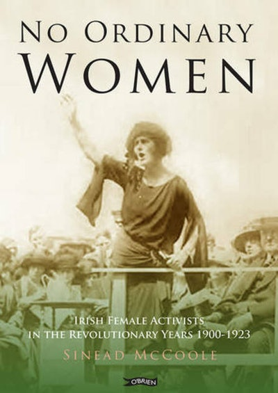 'No Ordinary Women: Irish Female Activists in the Revolutionary Years 1900-1923' by Sinead McCoole