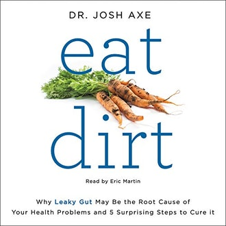 Eat Dirt: Why Leaky Gut May Be the Root Cause of Your Health Problems