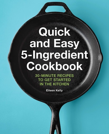 Eileen Kelly Quick and Easy 5-Ingredient Cookbook: 30-Minute Recipes to Get Started in the Kitchen