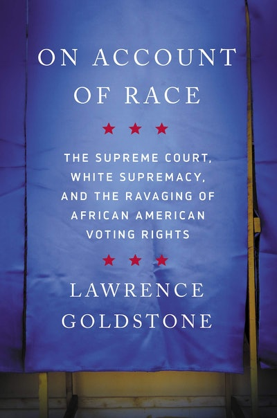 'On Account of Race: The Supreme Court, White Supremacy, and the Ravaging of African American Voting Rights' by Lawrence Goldstone