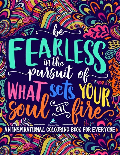 Be Fearless In The Pursuit Of What Sets Your Soul On Fire: An Inspirational Colouring Book For Everyone