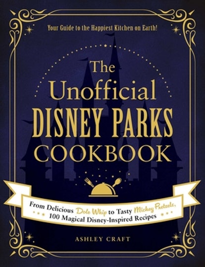 The Unofficial Disney Parks Cookbook: From Delicious Dole Whip to Tasty Mickey Pretzels, 100 Magical Disney-Inspired Recipes (Unofficial Cookbook) (Hardcover)