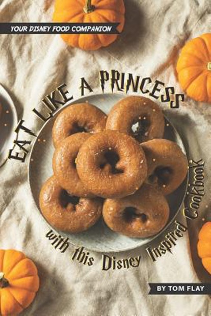 Eat like a Princess with this Disney Inspired Cookbook: Your Disney Food Companion (Paperback)