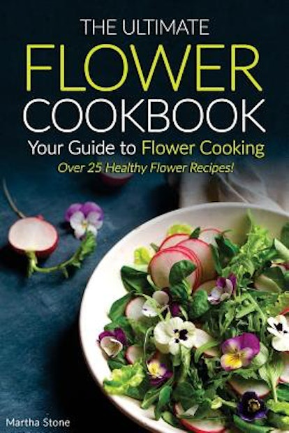 The Ultimate Flower Cookbook, Your Guide to Flower Cooking: Over 25 Healthy Flower Recipes! (Paperback)