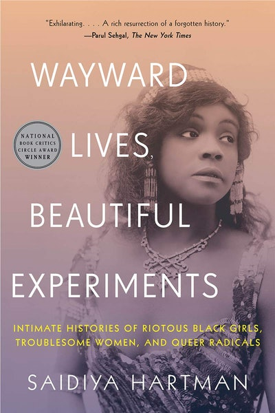 'Wayward Lives, Beautiful Experiments: Intimate Histories of Riotous Black Girls, Troublesome Women, and Queer Radicals' by Saidiya Hartman
