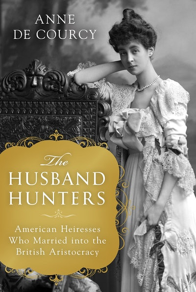 'The Husband Hunters: American Heiresses Who Married into the British Aristocracy' by Anne de Courcy